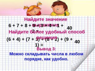 Найдите значение выражения 6 + 7 + 8 + 9 + 3 + 4 + 1 + 2 = 40 (6 + 4) + (7 +