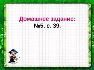 Домашнее задание: №5, с. 39.