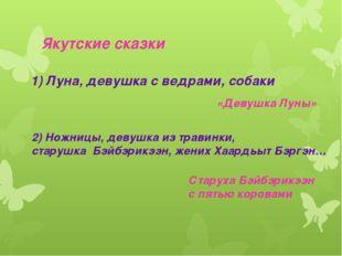Якутские сказки 1) Луна, девушка с ведрами, собаки «Девушка Луны» 2) Ножницы,