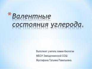Выполнил: учитель химии-биологии МБОУ Звездочнинской СОШ Мустафина Татьяна Ра