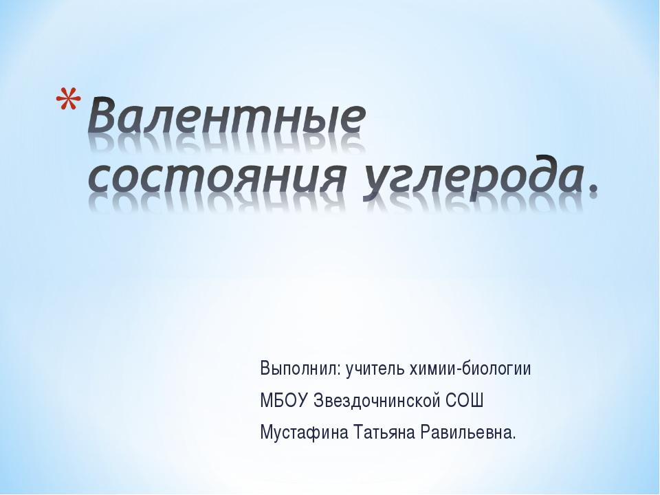 Выполнил: учитель химии-биологии МБОУ Звездочнинской СОШ Мустафина Татьяна Ра...