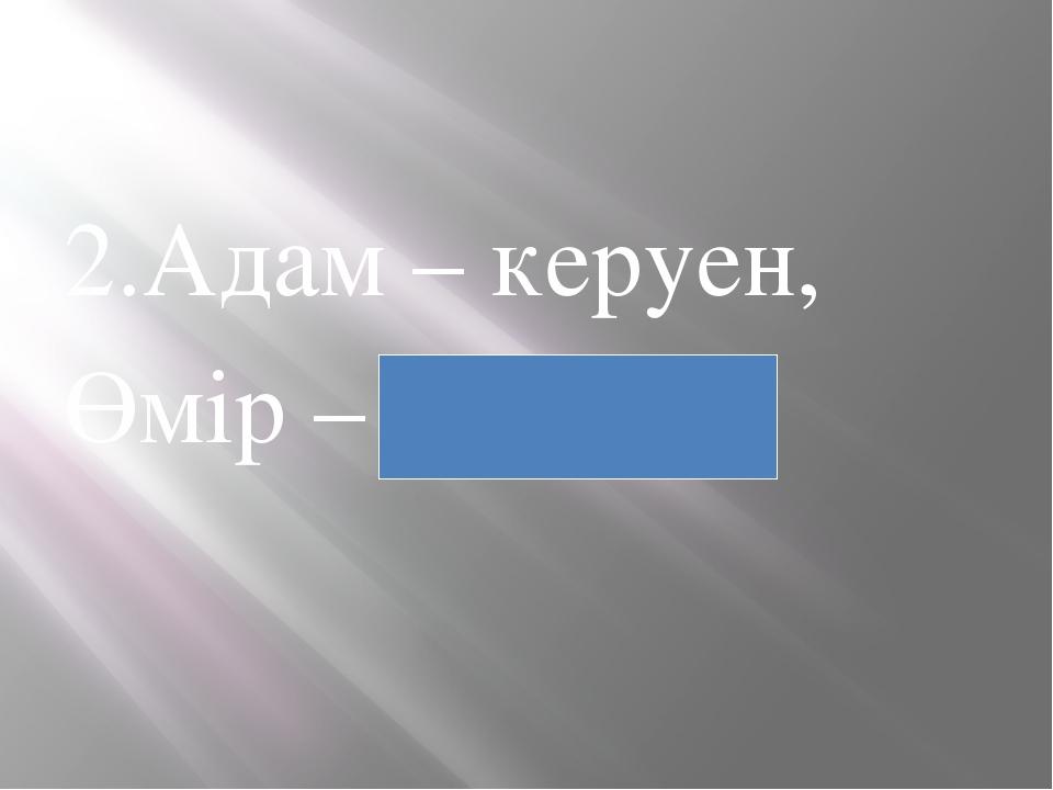 2.Адам – керуен, Өмір – жол.