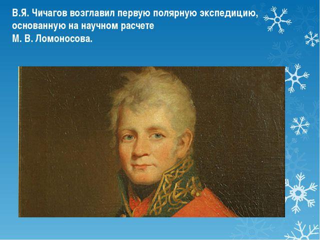 В.Я. Чичагов возглавил первую полярную экспедицию, основанную на научном расч...