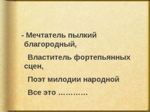 - Мечтатель пылкий благородный, Властитель фортепьянных сцен, Поэт милодии н