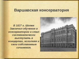 Варшавская консерватория В 1827 г. Шопен Закончил обучение в консерватории и