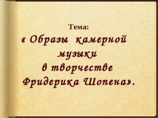 Тема: « Образы камерной музыки в творчестве Фридерика Шопена».