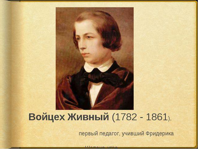 ВойцехЖивный (1782 - 1861), первый педагог, учивший Фридерика Шопена игре ...