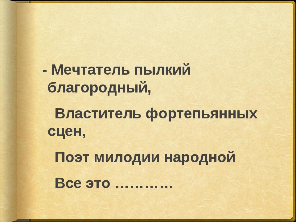 - Мечтатель пылкий благородный, Властитель фортепьянных сцен, Поэт милодии н...