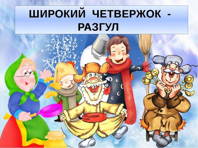 ШИРОКИЙ ЧЕТВЕРЖОК - РАЗГУЛ