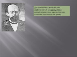 Для практического использования изобретения Н.Н. Бенардос детально разработал