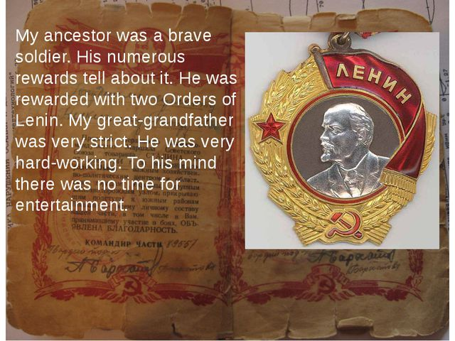 My ancestor was a brave soldier. His numerous rewards tell about it. He was...