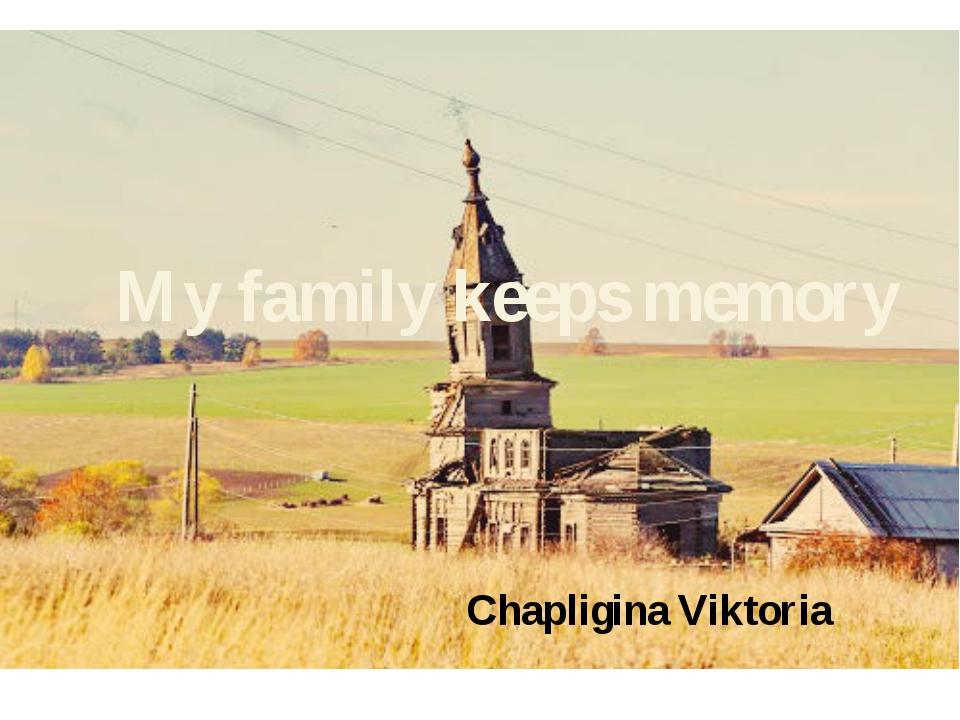 My family keeps memory Chapligina Viktoria