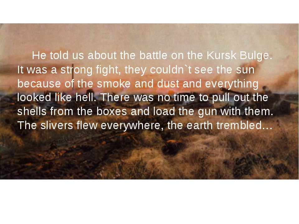 He told us about the battle on the Kursk Bulge. It was a strong fight, they...