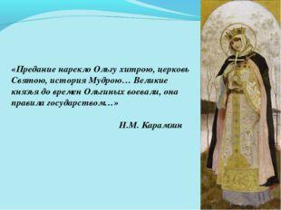 «Предание нарекло Ольгу хитрою, церковь Святою, история Мудрою… Великие князь
