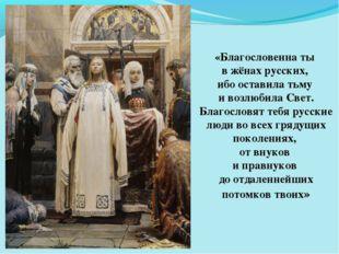 «Благословенна ты в жёнах русских, ибо оставила тьму и возлюбила Свет. Благос
