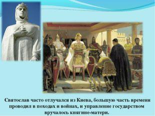 Святослав часто отлучался из Киева, большую часть времени проводил в походах