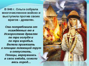 В 946 г. Ольга собрала многочисленное войско и выступила против своих врагов