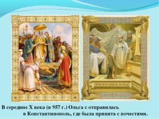 В середине X века (в 957 г.) Ольга с отправилась в Константинополь, где была