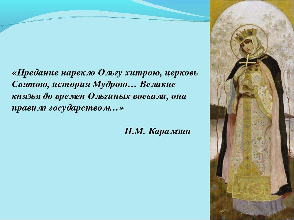 «Предание нарекло Ольгу хитрою, церковь Святою, история Мудрою… Великие князь...