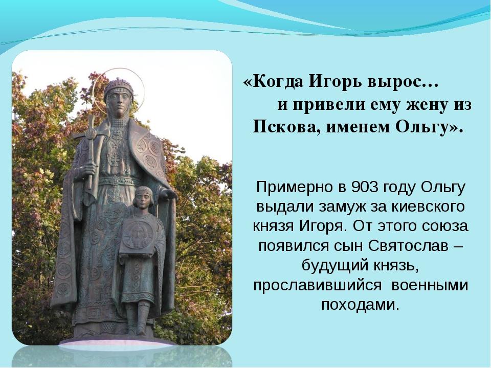 «Когда Игорь вырос… и привели ему жену из Пскова, именем Ольгу». Примерно в 9...