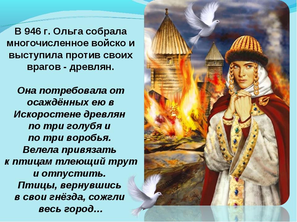 В 946 г. Ольга собрала многочисленное войско и выступила против своих врагов...