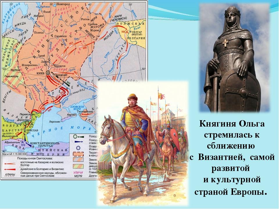Княгиня Ольга стремилась к сближению с Византией, самой развитой и культурной...