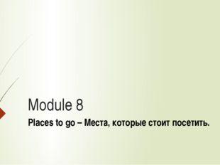 Module 8 Places to go – Места, которые стоит посетить.