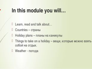 In this module you will… Learn, read and talk about… Countries – страны Holid