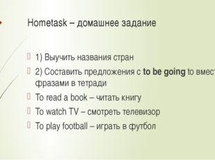 Hometask – домашнее задание 1) Выучить названия стран 2) Составить предложени