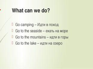 What can we do? Go camping – Идти в поход Go to the seaside – ехать на море G