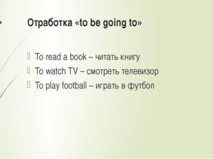 Отработка «to be going to» To read a book – читать книгу To watch TV – смотре