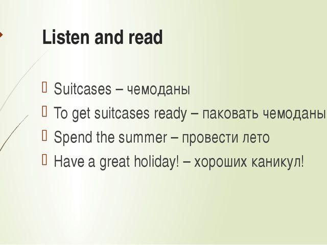 Listen and read Suitcases – чемоданы To get suitcases ready – паковать чемода...