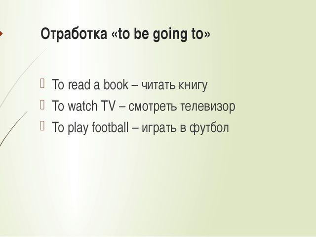Отработка «to be going to» To read a book – читать книгу To watch TV – смотре...