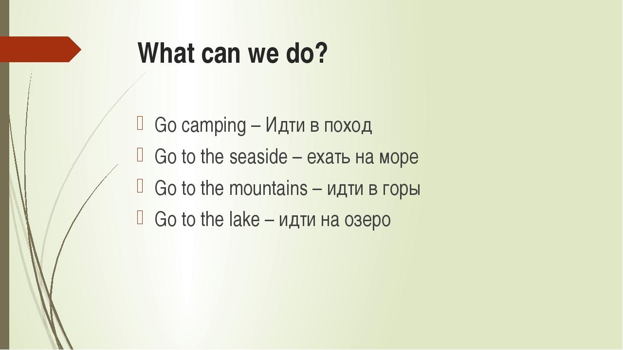 What can we do? Go camping – Идти в поход Go to the seaside – ехать на море G...