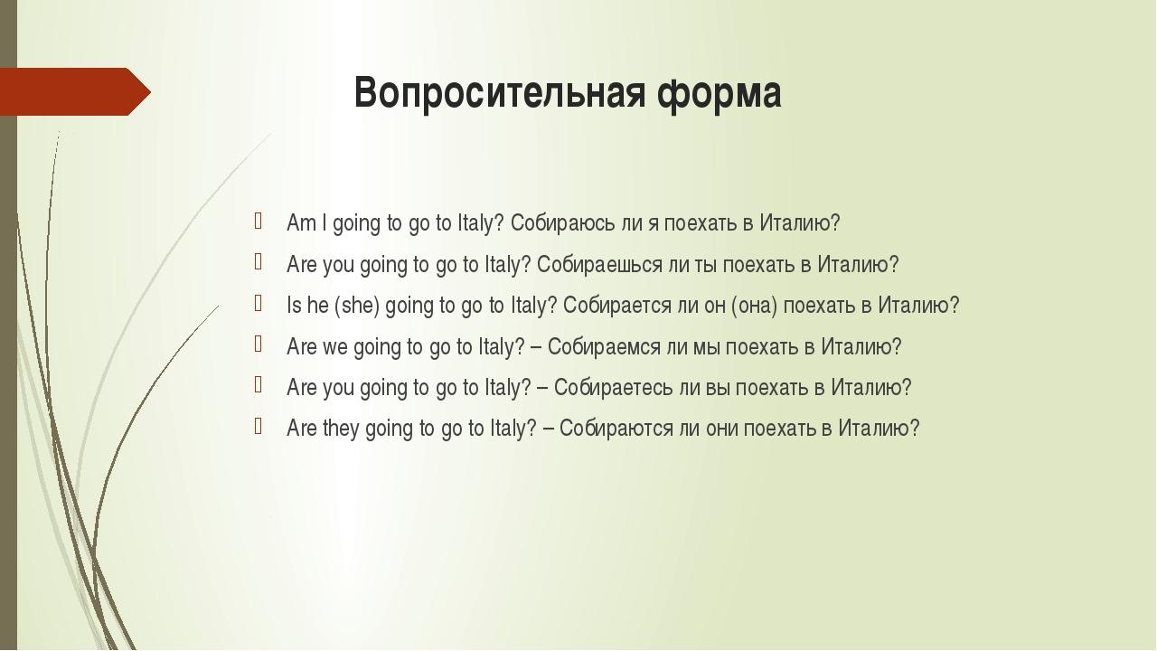 Вопросительная форма Am I going to go to Italy? Собираюсь ли я поехать в Ита...