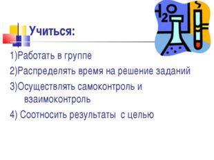 Учиться: 1)Работать в группе 2)Распределять время на решение заданий 3)Осущес