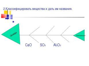 2.Классифицировать вещества и дать им названия. CaO SO3 Al2O3 Оксиды Классифи