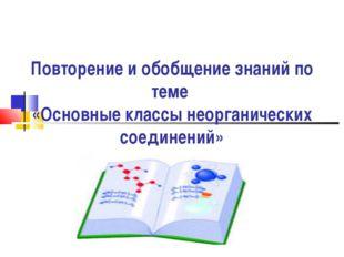 Повторение и обобщение знаний по теме «Основные классы неорганических соедин