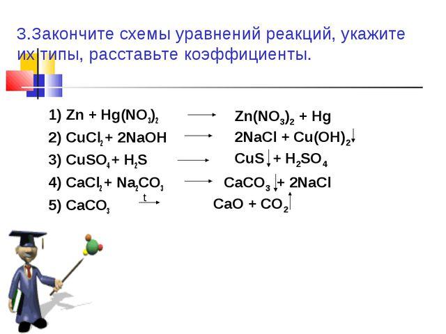 1) Zn + Hg(NO3)2 2) CuCl2 + 2NaOH 3) CuSO4 + H2S 4) CaCl2 + Na2CO3 5) CaCO3 3...