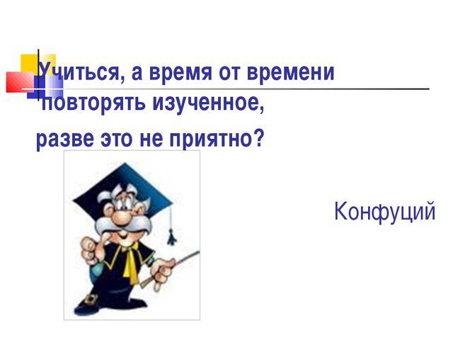 Учиться, а время от времени повторять изученное, разве это не приятно? Конфу...