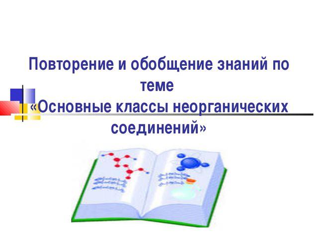 Повторение и обобщение знаний по теме «Основные классы неорганических соедин...