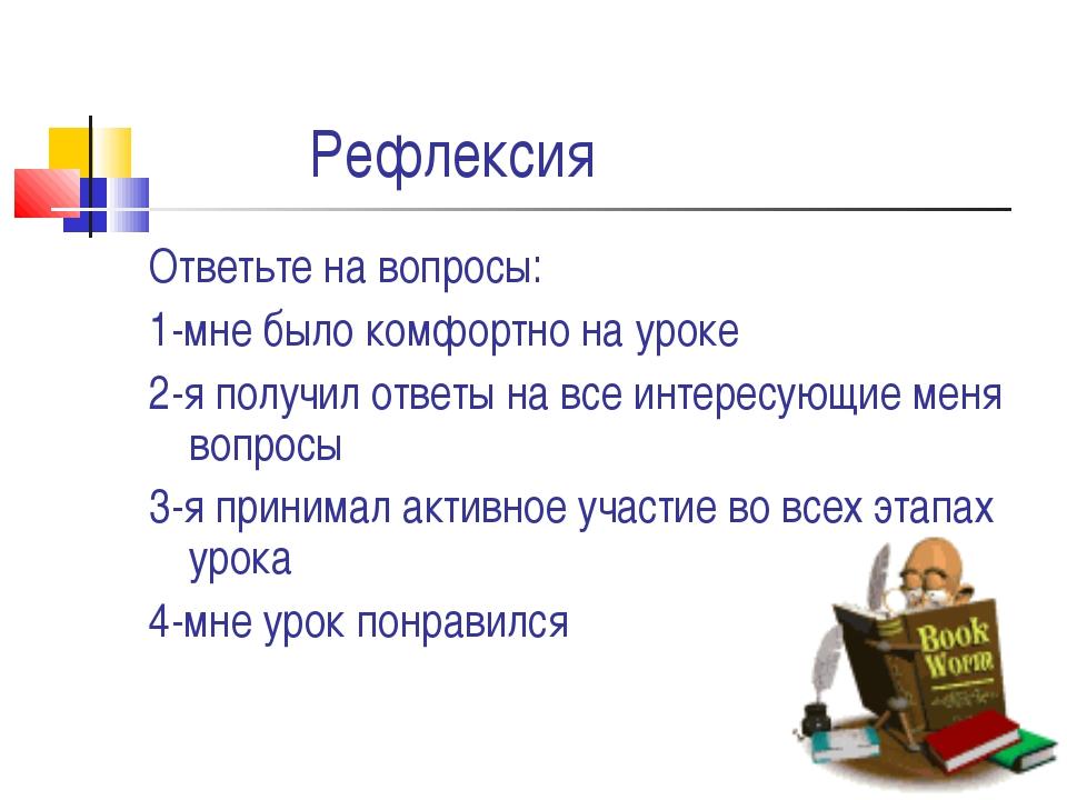 Рефлексия Ответьте на вопросы: 1-мне было комфортно на уроке 2-я получил отв...