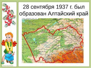 28 сентября 1937 г. был образован Алтайский край © Фокина Лидия Петровна - В