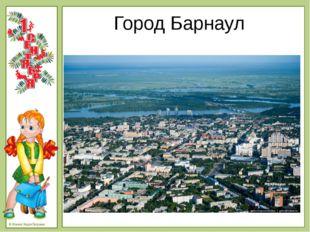 Город Барнаул © Фокина Лидия Петровна - Столица Алтайского края.