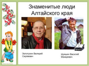 Знаменитые люди Алтайского края Золотухин Валерий Сергеевич Шукшин Василий Ма