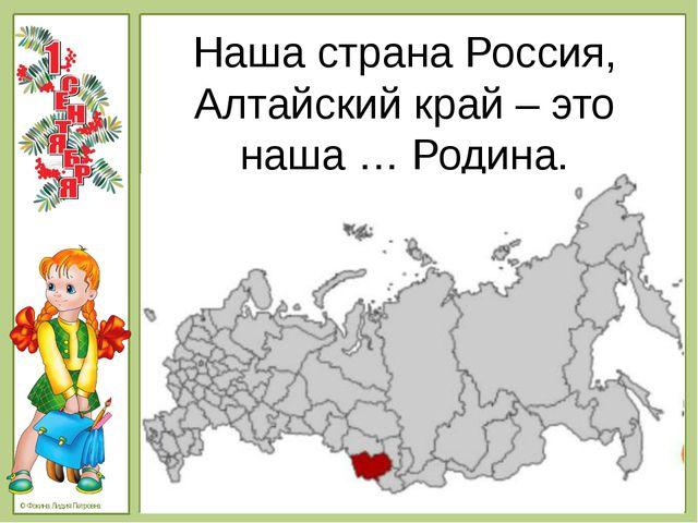 Наша страна Россия, Алтайский край – это наша … Родина. © Фокина Лидия Петров...