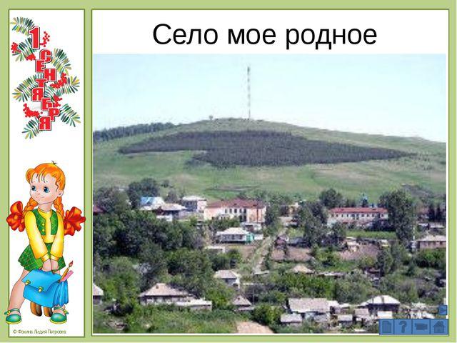Село мое родное © Фокина Лидия Петровна 5. Проверка первичного понимания. -Ес...