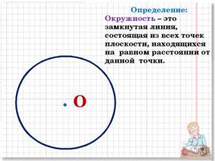 О Определение: Окружность – это замкнутая линия, состоящая из всех точек плос