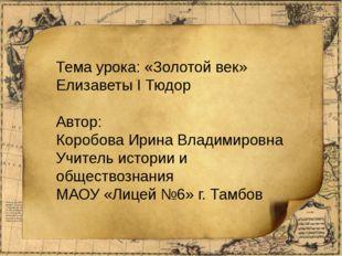 Тема урока: «Золотой век» Елизаветы I Тюдор Автор: Коробова Ирина Владимировн