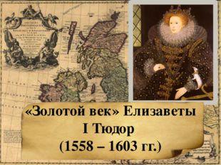 «Золотой век» Елизаветы I Тюдор (1558 – 1603 гг.)